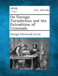 On Foreign Jurisdiction and the Extradition of Criminals. by George Cornewall Lewis