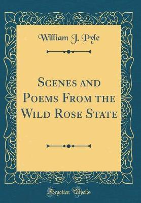 Scenes and Poems from the Wild Rose State (Classic Reprint) by William J Pyle