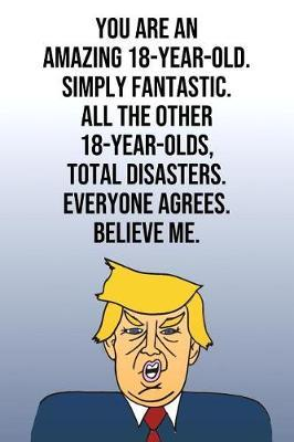 You Are An Amazing 18-Year-Old Simply Fantastic All the Other 18-Year-Olds Total Disasters Everyone Agrees Believe Me by Laugh House Press