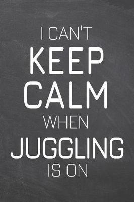 I Can't Keep Calm When Juggling Is On by Juggling Notebooks