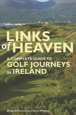 Links of Heaven: A Complete Guide to Golf Journeys in Ireland by Richard Phinney