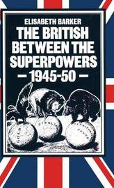 The British between the Superpowers, 1945-50 by Elisabeth Barker