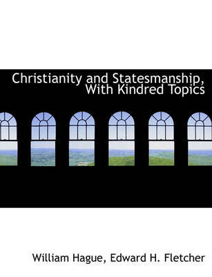Christianity and Statesmanship, with Kindred Topics by William Hague