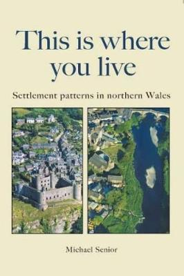 This is Where You Live - Settlement Patterns in Northern Wales by Michael Senior