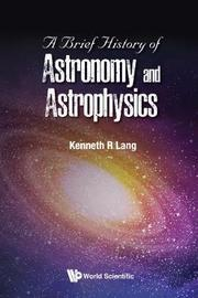 Brief History Of Astronomy And Astrophysics, A by Kenneth R. Lang