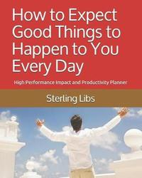 How to Expect Good Things to Happen to You Every Day by Sterling Libs