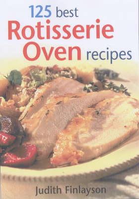 125 Best Rotisserie Oven Recipes by Judith Finlayson image