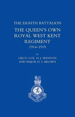 History of the Eighth Battalion the Queen's Own Royal West Kent Regiment 1914-1919 by H. J Wenyon