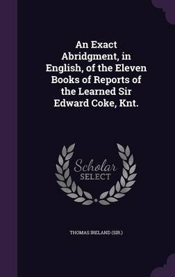 An Exact Abridgment, in English, of the Eleven Books of Reports of the Learned Sir Edward Coke, Knt.