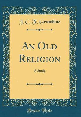 An Old Religion by J.C.F. Grumbine