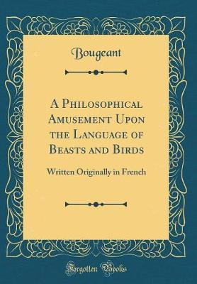 A Philosophical Amusement Upon the Language of Beasts and Birds by Bougeant Bougeant