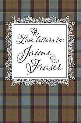 Love Letters To Jaime Fraser by Quillybee Publications