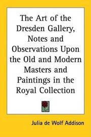 The Art of the Dresden Gallery, Notes and Observations Upon the Old and Modern Masters and Paintings in the Royal Collection by Julia de Wolf Addison image