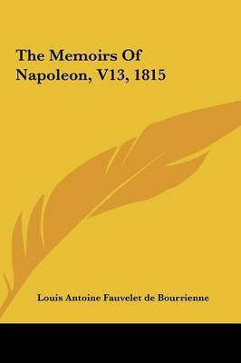 The Memoirs of Napoleon, V13, 1815 by Antoine Fauvelet de Bourrienne Louis Antoine Fauvelet de Bourrienne