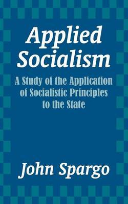 Applied Socialism: A Study of the Application of Socialistic Principles to the State by John Spargo image