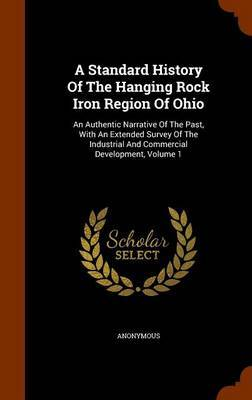 A Standard History of the Hanging Rock Iron Region of Ohio by * Anonymous