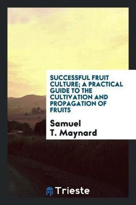Successful Fruit Culture; A Practical Guide to the Cultivation and Propagation of Fruits by Samuel T. Maynard