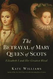 The Betrayal of Mary, Queen of Scots by Kate Williams