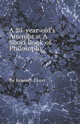 A 23-year-old's Attempt at A Short Book of Philosophy by Kenneth Lester