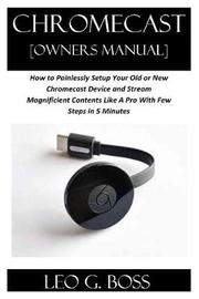 CHROMECAST [Owners Manual] by Leo G Boss