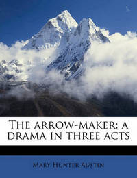 The Arrow-Maker; A Drama in Three Acts by Mary Austin