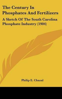 The Century in Phosphates and Fertilizers: A Sketch of the South Carolina Phosphate Industry (1904) by Philip E Chazal image