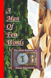 A Man of Few Words - The Short Humour of Swan Morrison by Swan, Morrison