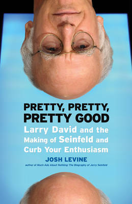 Pretty, Pretty, Pretty Good: Larry David and the Making of Seinfeld and Curb Your Enthusiasm by Josh Levine