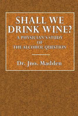 Shall We Drink Wine?: A Physician's Study of the Alcohol Question by Dr Jno Madden
