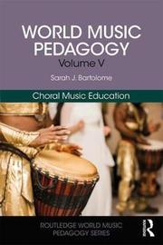 World Music Pedagogy, Volume V: Choral Music Education by Sarah J. Bartolome