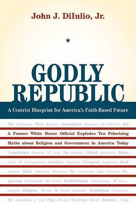 Godly Republic: A Centrist Blueprint for America's Faith-Based Future, A Former White House Official Explodes Ten Polarizing Myths About Religion and Government in America Today by John J DiIulio image
