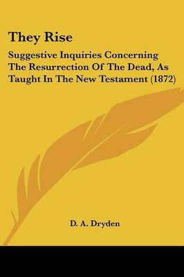They Rise: Suggestive Inquiries Concerning The Resurrection Of The Dead, As Taught In The New Testament (1872) by D A Dryden image