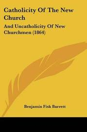 Catholicity Of The New Church: And Uncatholicity Of New Churchmen (1864) by Benjamin Fisk Barrett image