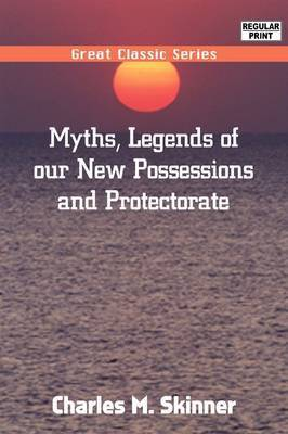 Myths, Legends of Our New Possessions & Protectorate by Charles M Skinner