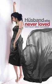 The Husband Who Never Loved by Gregy Alexander