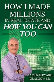 How I Made Millions in Real Estate and How You Can Too by James Edward Glasgow Sr