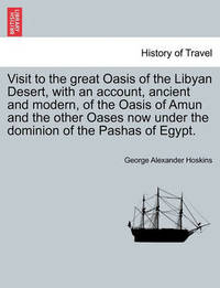 Visit to the Great Oasis of the Libyan Desert, with an Account, Ancient and Modern, of the Oasis of Amun and the Other Oases Now Under the Dominion of the Pashas of Egypt. by George Alexander Hoskins