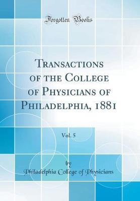 Transactions of the College of Physicians of Philadelphia, 1881, Vol. 5 (Classic Reprint) by Philadelphia College of Physicians