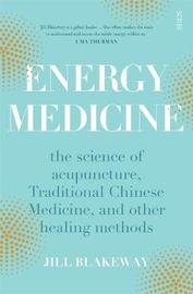 Energy Medicine: The Science and Mystery of Healing by Jill Blakeway