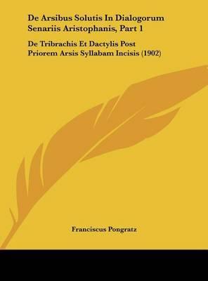 de Arsibus Solutis in Dialogorum Senariis Aristophanis, Part 1: de Tribrachis Et Dactylis Post Priorem Arsis Syllabam Incisis (1902) by Franciscus Pongratz image
