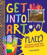Get Into Art: Places: Discover great art - and create your own! by Susie Brooks