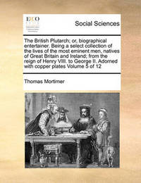 The British Plutarch; Or, Biographical Entertainer. Being a Select Collection of the Lives of the Most Eminent Men, Natives of Great Britain and Ireland; From the Reign of Henry VIII. to George II. Adorned with Copper Plates Volume 5 of 12 by Thomas Mortimer
