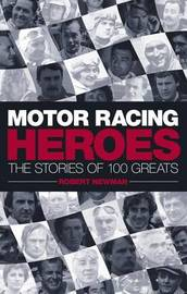 Motor Racing Heroes: The Stories of 100 Greats by Robert Newman