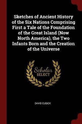 Sketches of Ancient History of the Six Nations Comprising First a Tale of the Foundation of the Great Island (Now North America), the Two Infants Born and the Creation of the Universe by David Cusick