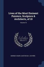 Lives of the Most Eminent Painters, Sculptors & Architects, of 10; Volume 10 by Giorgio Vasari
