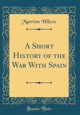 A Short History of the War with Spain (Classic Reprint) by Marrion Wilcox image