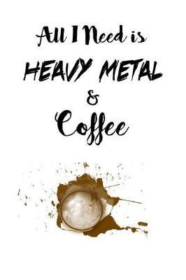 All I Need is Heavy Metal and Coffee by Janette James