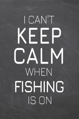 I Can't Keep Calm When Fishing Is On by Fishing Notebooks