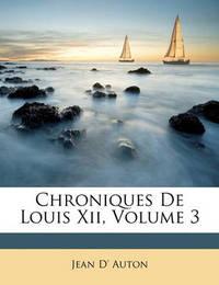 Chroniques de Louis XII, Volume 3 by Jean D' Auton image