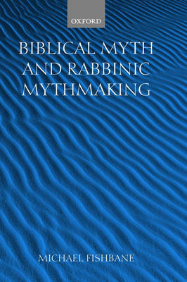 Biblical Myth and Rabbinic Mythmaking by Michael Fishbane